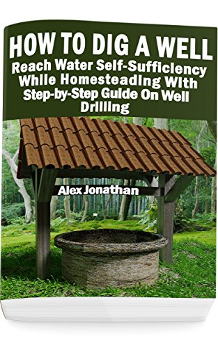 How To Dig A Well: Reach Water Self-Sufficiency While Homesteading With Step-by-Step Guide On Well Drilling: (How To Drill A Well) by [Jonathan, Alex]