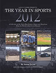 Aaron Torres Presents: The Year in Sports 2012... A Collection of the Year's Best Names, and Storylines from the World of Sports and Beyond
