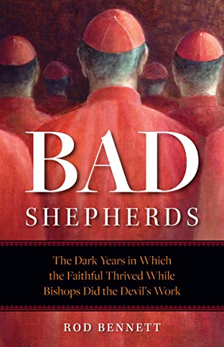 The Bad Shepherds: The Dark Years in Which the Faithful Thrived While Bishops Did the Devil's Work