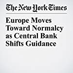Europe Moves Toward Normalcy as Central Bank Shifts Guidance | Jack Ewing