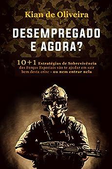 Desempregado, e agora: 10+1 Estratégias de Sobrevivência das Forças Especiais vão te ajudar em sair bem desta crise – ou nem entrar nela por [de Oliveira, Kian]