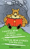 Fanciful Bear Stories for Small Kids and Factual Bear Stories for Big Kids, Walter Lichfield, 1932077553
