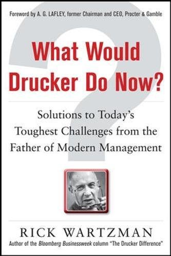 What Would Drucker Do Now?: Solutions to Today's Toughest Challenges from the Father of Modern Management