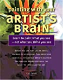 Painting With Your Artist's Brain: Learn to Paint What You See, Not What You Think You See
