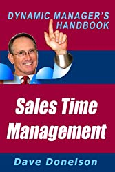 Sales Time Management: The Dynamic Manager's Handbook On How To Increase Sales Productivity (The Dynamic Manager's Handbooks 13)