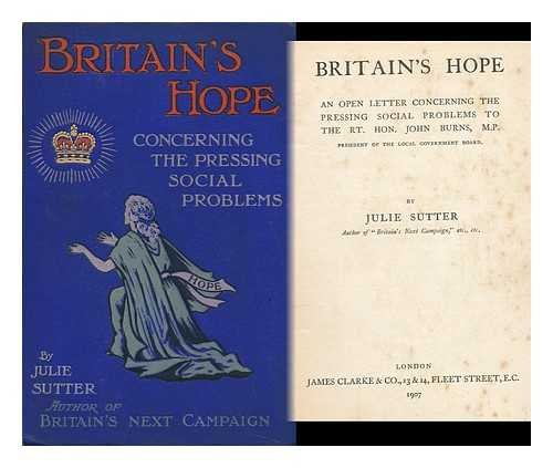 Britain's Hope : an Open Letter Concerning the Pressing Social Problems to the Rt. Hon. John Burns, M. P. , President of the Local Government Board