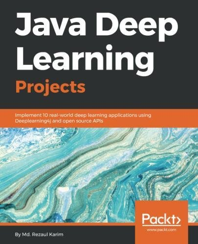Java Deep Learning Projects: Implement 10 real-world deep learning applications using Deeplearning4j and open source APIs by Packt Publishing