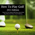 How to Play Golf: 2011 Edition: Based on the Original 1869 Book | Henry James Wingham