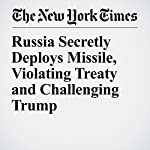 Russia Secretly Deploys Missile, Violating Treaty and Challenging Trump | Michael R. Gordon