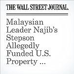 Malaysian Leader Najib's Stepson Allegedly Funded U.S. Property Deals With 1MDB Money | Bradley Hope,Tom Wright