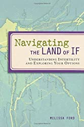 Navigating the Land of If: Understanding Infertility and Exploring Your Options by Melissa Ford (2009-05-05)