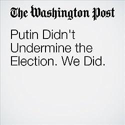 Putin Didn't Undermine the Election. We Did.