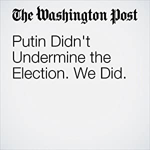 Putin Didn't Undermine the Election. We Did.