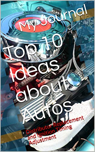 Top 10 Ideas about Autos: Distributor Replacement and Ignition Timing Adjustment (Series 1 Book 2)