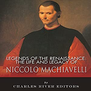 Legends of the Renaissance: The Life and Legacy of Niccolo Machiavelli Audiobook