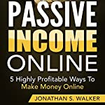 Passive Income Online: 5 Highly Profitable Ways to Make Money Online | Jonathan S. Walker