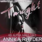 Taught: An Alpha Male Tale | Annika Rhyder