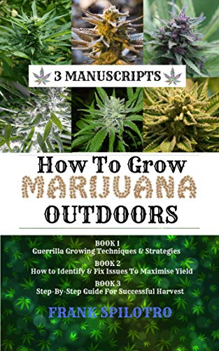 HOW TO GROW MARIJUANA OUTDOORS: Guerrilla Growing Techniques  AND  Strategies, How to Identify  AND  Fix Issues To Maximise Yield, Step-By-Step Guide for Successful Harvest (3 Manuscripts Book 8)