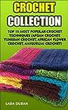 Crochet Collection: Top 10 Most Popular Crochet Techniques (Afgan Crochet, Tunisian Crochet, African Flower Crochet, Amigurumi Crochet)