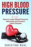 High Blood Pressure: How to Lower Blood Pressure Naturally and Prevent Heart Disease