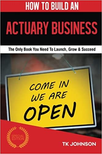 How To Build An Actuary Business: The Only Book You Need To Launch, Grow & Succeed