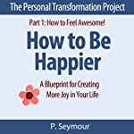 How to Be Happier: A Blueprint for Creating More Joy in Your Life: The Personal Transformation Project: Part 1 How to Feel Awesome!   P. Seymour