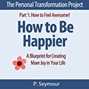 How to Be Happier: A Blueprint for Creating More Joy in Your Life: The Personal Transformation Project: Part 1 How to Feel Awesome! | P. Seymour