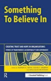 img - for Something to Believe In: Creating Trust and Hope in Organisations: Stories of Transparency, Accountability and Governance book / textbook / text book