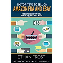 100 Top Items to Sell on Amazon FBA and eBay: Hidden Treasures That Will Bring You $1,000's Every Month: Become an Online Reselling Genius (Retail Arbitrage, ... Thrift Store Thrifting, Flipping, Picking)
