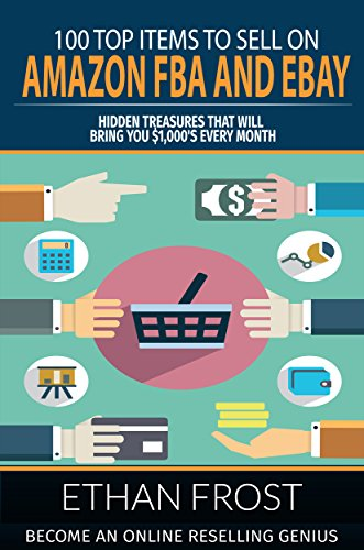 100 Top Items to Sell on Amazon FBA and eBay: Hidden Treasures That Will Bring You $1,000's Every Month: Become an Online Reselling Genius (Retail Arbitrage, ... Thrift Store Thrifting, Flipping, Picking) by [Frost, Ethan]