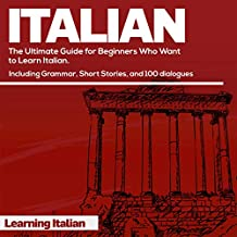 Italian: The Ultimate Guide for Beginners Who Want to Learn Italian: Includes: Grammar, Short Stories, and 100 Dialogues