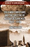 Cold War Christians and the Spectre of Nuclear Deterrence, 1945-1959, Jonathan Gorry, 1137334231