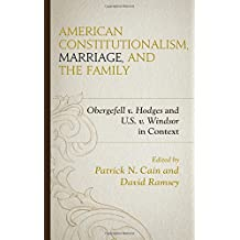 American Constitutionalism, Marriage, and the Family: Obergefell v. Hodges and U.S. v. Windsor in Context