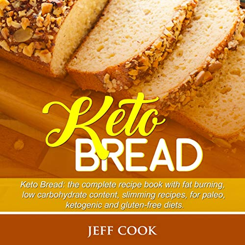 Keto Bread: Keto Bread: The Completed Cookbook with Fat Burning, Low Carb, Weight Loss Recipes, for Paleo, Ketogenic and Gluten-Free Diets by Jeff Cook