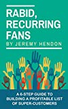 Rabid, Recurring Fans: A 6-Step Guide to Building a Profitable List of Super-Customer