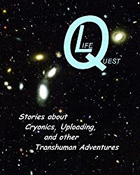 LifeQuest: Dozens of Stories about Cryonics, Uploading, and other Transhuman Adventures