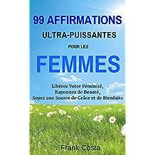 99 Affirmations Ultra-Puissantes pour les Femmes: Libérez Votre Féminité, Rayonnez de Beauté, Soyez une Source de Grâce et de Bienfaits (French Edition)