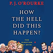 How the Hell Did This Happen?: The Election of 2016 Audiobook by P. J. O'Rourke Narrated by P. J. O'Rourke