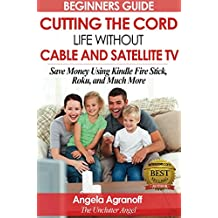 Television: Beginners Guide: Cutting the Cord, Life Without Cable and Satellite TV: Save Money Using Kindle Fire Stick, Roku, and Much More