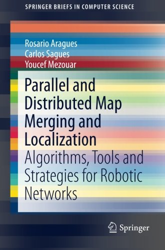 Parallel and Distributed Map Merging and Localization: Algorithms, Tools and Strategies for Robotic Networks (SpringerBriefs in Computer Science) by Springer