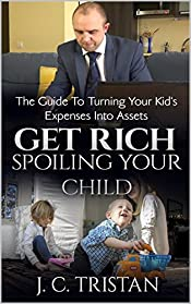 Get Rich Spoiling Your Child: The Guide To Turning Your Kid's Expenses Into Assets and Passive Income Streams
