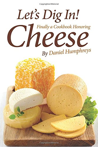 Let's Dig In!: Finally a Cookbook Honoring Cheese by Daniel Humphreys