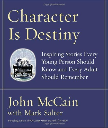 Character Is Destiny: Inspiring Stories Every Young Person Should Know and Every Adult Should Remember by John McCain, Mark Salter (October 25, 2005) Hardcover