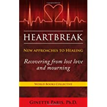 Heartbreak: New Approaches to Healing - Recovering from Lost Love and Mourning
