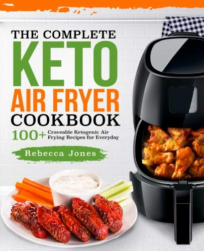 The Complete Keto Air Fryer Cookbook: 100+ Craveable Ketogenic Air Frying Recipes for Everyday (Keto Diet Air Fryer Cookbook)