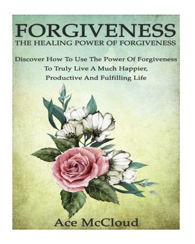 Forgiveness: The Healing Power Of Forgiveness: Discover How To Use The Power Of Forgiveness To Truly Live A Much Happier, Productive And Fulfilling … Yourself through the Power of Forgiveness)