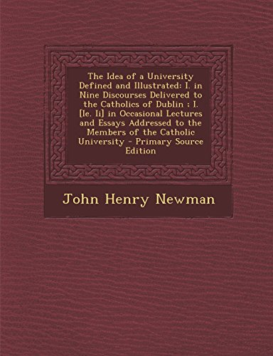 The Idea of a University Defined and Illustrated: I. in Nine Discourses Delivered to the Catholics of Dublin; I. [Ie. II] in Occasional Lectures and E (The Idea Of A University Defined And Illustrated)