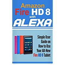 Amazon Fire HD 8 with Alexa: Simple User Guide How To Use Your All-New Fire HD 8 Tablet with Alexa to the Fullest (Tips And Tricks, Kindle Fire HD 8 & 10, New Generation)