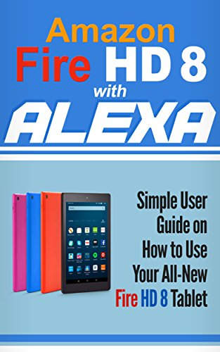 Amazon Fire HD 8 with Alexa: Simple User Guide How To Use Your All-New Fire HD 8 Tablet with Alexa to the Fullest (Tips And Tricks, Kindle Fire HD 8 & 10, New Generation) cover