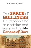 img - for The Grace of Godliness: An Introduction to Doctrine and Piety in the Canons of Dort book / textbook / text book